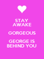 STAY AWAKE GORGEOUS GEORGE IS BEHIND YOU - Personalised Poster A4 size