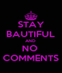 STAY BAUTIFUL AND  NO  COMMENTS - Personalised Poster A4 size