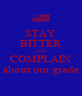 STAY BITTER AND COMPLAIN about our grade - Personalised Poster A4 size