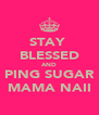 STAY  BLESSED AND PING SUGAR MAMA NAII - Personalised Poster A4 size