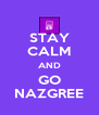 STAY CALM AND GO NAZGREE - Personalised Poster A4 size