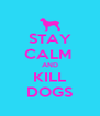 STAY CALM  AND KILL DOGS - Personalised Poster A4 size