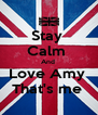 Stay  Calm  And  Love Amy  That's me  - Personalised Poster A4 size