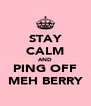 STAY CALM AND PING OFF MEH BERRY - Personalised Poster A4 size