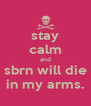 stay calm and sbrn will die in my arms. - Personalised Poster A4 size