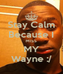 Stay Calm Because I MISS MY Wayne :/ - Personalised Poster A4 size