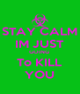 STAY CALM IM JUST GOING  To KILL YOU - Personalised Poster A4 size
