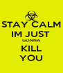 STAY CALM IM JUST  GONNA KILL YOU - Personalised Poster A4 size