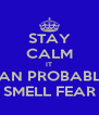 STAY CALM IT CAN PROBABLY SMELL FEAR - Personalised Poster A4 size