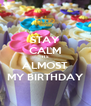 STAY CALM ITS ALMOST MY BIRTHDAY - Personalised Poster A4 size