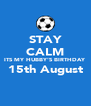 STAY CALM ITS MY HUBBY'S BIRTHDAY 15th August  - Personalised Poster A4 size