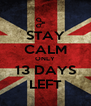 STAY CALM ONLY 13 DAYS LEFT - Personalised Poster A4 size