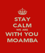 STAY CALM WE ARE WITH YOU MOAMBA - Personalised Poster A4 size