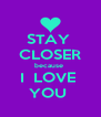 STAY  CLOSER because  I  LOVE  YOU  - Personalised Poster A4 size