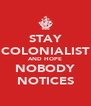 STAY COLONIALIST AND HOPE NOBODY NOTICES - Personalised Poster A4 size