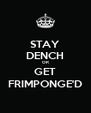 STAY DENCH OR GET FRIMPONGE'D - Personalised Poster A4 size