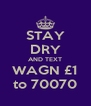 STAY DRY AND TEXT WAGN £1 to 70070 - Personalised Poster A4 size