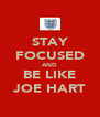 STAY FOCUSED AND BE LIKE JOE HART - Personalised Poster A4 size