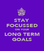 STAY FOCUSSED ON YOUR LONG TERM GOALS - Personalised Poster A4 size