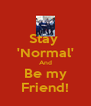 Stay  'Normal' And Be my Friend! - Personalised Poster A4 size