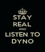 STAY REAL AND LISTEN TO DYNO - Personalised Poster A4 size