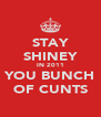 STAY SHINEY IN 2011 YOU BUNCH OF CUNTS - Personalised Poster A4 size