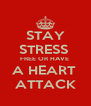 STAY STRESS  FREE OR HAVE  A HEART  ATTACK - Personalised Poster A4 size
