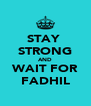 STAY  STRONG AND WAIT FOR FADHIL - Personalised Poster A4 size