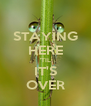 STAYING HERE 'TIL IT'S OVER - Personalised Poster A4 size