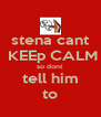 stena cant  KEEp CALM so dont tell him to - Personalised Poster A4 size