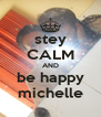 stey CALM AND be happy michelle - Personalised Poster A4 size