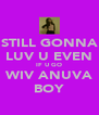 STILL GONNA LUV U EVEN IF U GO WIV ANUVA BOY - Personalised Poster A4 size
