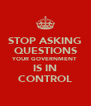 STOP ASKING QUESTIONS YOUR GOVERNMENT IS IN CONTROL - Personalised Poster A4 size