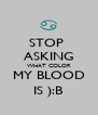 STOP  ASKING WHAT COLOR MY BLOOD IS ):B - Personalised Poster A4 size