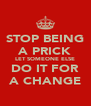STOP BEING A PRICK LET SOMEONE ELSE DO IT FOR A CHANGE - Personalised Poster A4 size