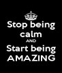 Stop being calm AND Start being AMAZING - Personalised Poster A4 size
