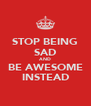 STOP BEING SAD AND BE AWESOME INSTEAD - Personalised Poster A4 size