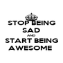 STOP BEING SAD AND START BEING AWESOME  - Personalised Poster A4 size