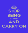 STOP BEING STUPID AND CARRY ON - Personalised Poster A4 size