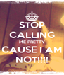STOP CALLING ME PRETTY CAUSE I AM NOT!!!! - Personalised Poster A4 size