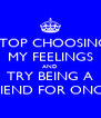 STOP CHOOSING MY FEELINGS AND TRY BEING A FRIEND FOR ONCE! - Personalised Poster A4 size