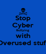 Stop Cyber Bullying with Overused stuff - Personalised Poster A4 size