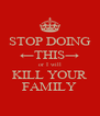 STOP DOING ←THIS→ or I will KILL YOUR FAMILY - Personalised Poster A4 size