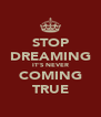 STOP DREAMING IT'S NEVER COMING TRUE - Personalised Poster A4 size