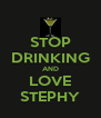 STOP DRINKING AND LOVE STEPHY - Personalised Poster A4 size