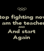 Stop fighting now I am the teacher AND And start Again - Personalised Poster A4 size