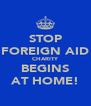 STOP FOREIGN AID CHARITY BEGINS AT HOME! - Personalised Poster A4 size