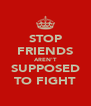 STOP FRIENDS AREN'T SUPPOSED TO FIGHT - Personalised Poster A4 size
