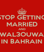 STOP GETTING MARRIED AND WAL3OUWA IN BAHRAIN - Personalised Poster A4 size