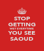 STOP GETTING WET EVERYTIME YOU SEE SAOUD - Personalised Poster A4 size
